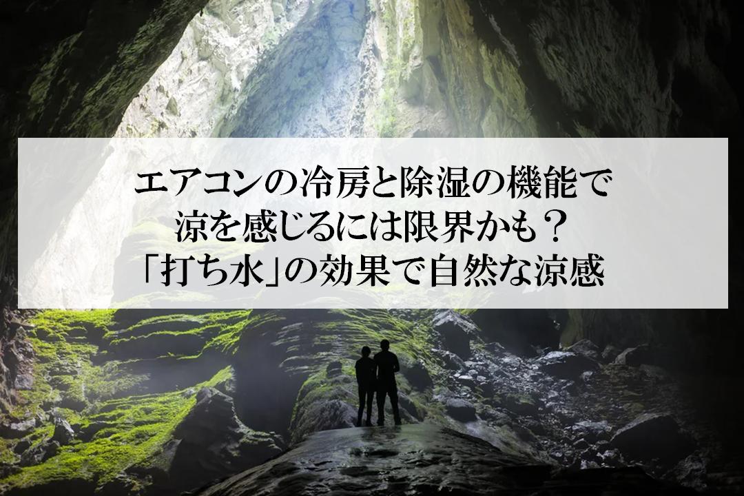 エアコンの冷房と除湿の機能で涼を感じるには限界かも?「打ち水」の効果は、洞窟にいるような自然な涼感